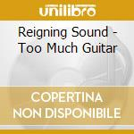 TOO MUCH GUITAR                           cd musicale di Sound Reigning