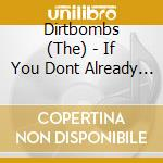 IF YOU DONT ALREADY HAVE A LOOK           cd musicale di DIRTBOMB