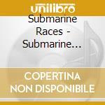 CD - SUBMARINE RACES - Submarine Races cd musicale di Races Submarine
