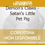 CD - DEMON'S CLAWS - Satan's Little Pet Pig cd musicale di Claws Demon's