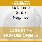 Black Time - Double Negative cd musicale di Time Black