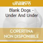 Blank Dogs - Under And Under cd musicale di Dogs Blank