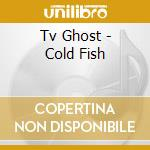 COLD FISH                                 cd musicale di Ghost Tv