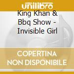 King Khan & Bbq Show - Invisible Girl cd musicale di KING KHAN & BBQ SHOW