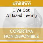 I VE GOT A BAAAD FEELING                  cd musicale di BLACKTOP