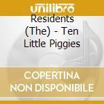TEN LITTLE PIGGIES                        cd musicale di RESIDENTS