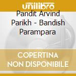 Bandish parampara cd musicale di PARIKH PANDIT ARVIND