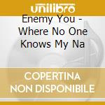 WHERE NO ONE KNOWS MY NAM cd musicale di ENEMY YOU