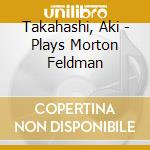 Plays morton feldman - feldman morton cd musicale di Takahashi Aki