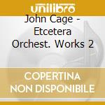 Etcetera orchest. works 2 - cage john cd musicale di John Cage