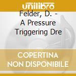 A pressure triggering dre - cd musicale di Felder David