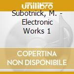 Vol.1 electronic works - cd musicale di Morton Subotnick
