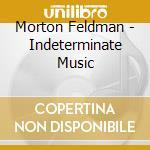 Indeterminate music cd musicale di Morton Feldman