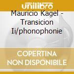 Transicion ii/phonophonie cd musicale di Kagel