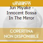 Innocent bossa in the mirror cd musicale di Jun Miyake