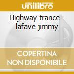 Highway trance - lafave jimmy cd musicale di Jimmy Lafave