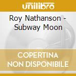 Roy Nathanson - Subway Moon cd musicale di Roy Nathanson