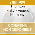 Thornton Philip - Angelic Harmony cd musicale di Philip Thornton