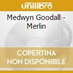 Goodall Medwyn - Merlin cd musicale di Medwyn Goodall