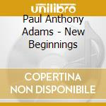 New beginnings cd musicale di Adams paul anthony