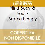 Mind Body & Soul - Aromatherapy cd musicale di ARTISTI VARI