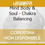 Mind Body & Soul - Chakra Balancing cd musicale di Mind body & soul
