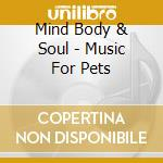 Music for pets cd musicale di Mind body & soul