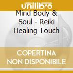 Mind Body & Soul - Reiki Healing Touch cd musicale di ARTISTI VARI