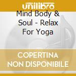 Mind Body & Soul - Relax For Yoga cd musicale di MIND BODY & SOUL