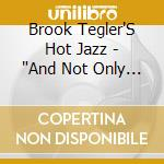 And not only that - cd musicale di Brooks tegler's hot jazz