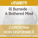 Rl Burnside - A Bothered Mind cd musicale di R.l. Burnside