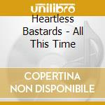 Heartless Bastards - All This Time cd musicale di Bastards Heartless