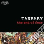 Tarbaby - The End Of Fear cd musicale di Tarbaby