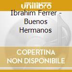 Ibrahim Ferrer - Buenos Hermanos cd musicale di FERRER IBRAHIM