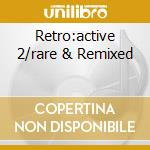 RETRO:ACTIVE 2/RARE & REMIXED cd musicale di Artisti Vari