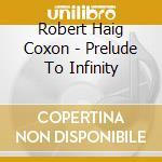 Prelude to infinity cd musicale di COXON ROBERT HAIG