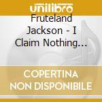 I claim nothing but the.. - cd musicale di Jackson Fruteland