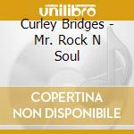 Curley Bridges - Mr. Rock N Soul cd musicale di Bridges Curley