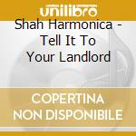 Tell it to your landlord cd musicale di Harmonica shah blues