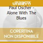 Alone with the blues cd musicale di Oscher Paul