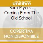 Sam Myers - Coming From The Old School cd musicale di Myers Sam