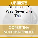 X WAS NEVER LIKE THIS...                  cd musicale di DISPLACER