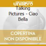 Talking Pictures - Ciao Bella cd musicale di Pictures Talking