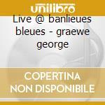 Live @ banlieues bleues - graewe george cd musicale di J.leandre/f.houle/g.graewe