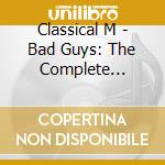 BAD GUYS: THE COMPLETE COLLECTION         cd musicale di M Classical
