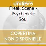 Freak Scene - Psychedelic Soul cd musicale di Scene Freak