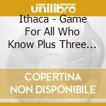 GAME FOR ALL WHO KNOW PLUS THREE BONUS T  cd musicale di ITHACA