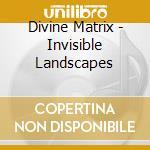 Divine Matrix - Invisible Landscapes cd musicale di Matrix Divine