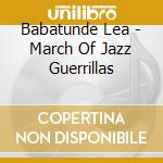 Babatunde Lea - March Of Jazz Guerrillas cd musicale di Lea Babatunde