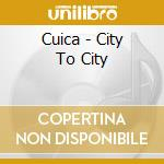 Cuica - City To City cd musicale di Cuica